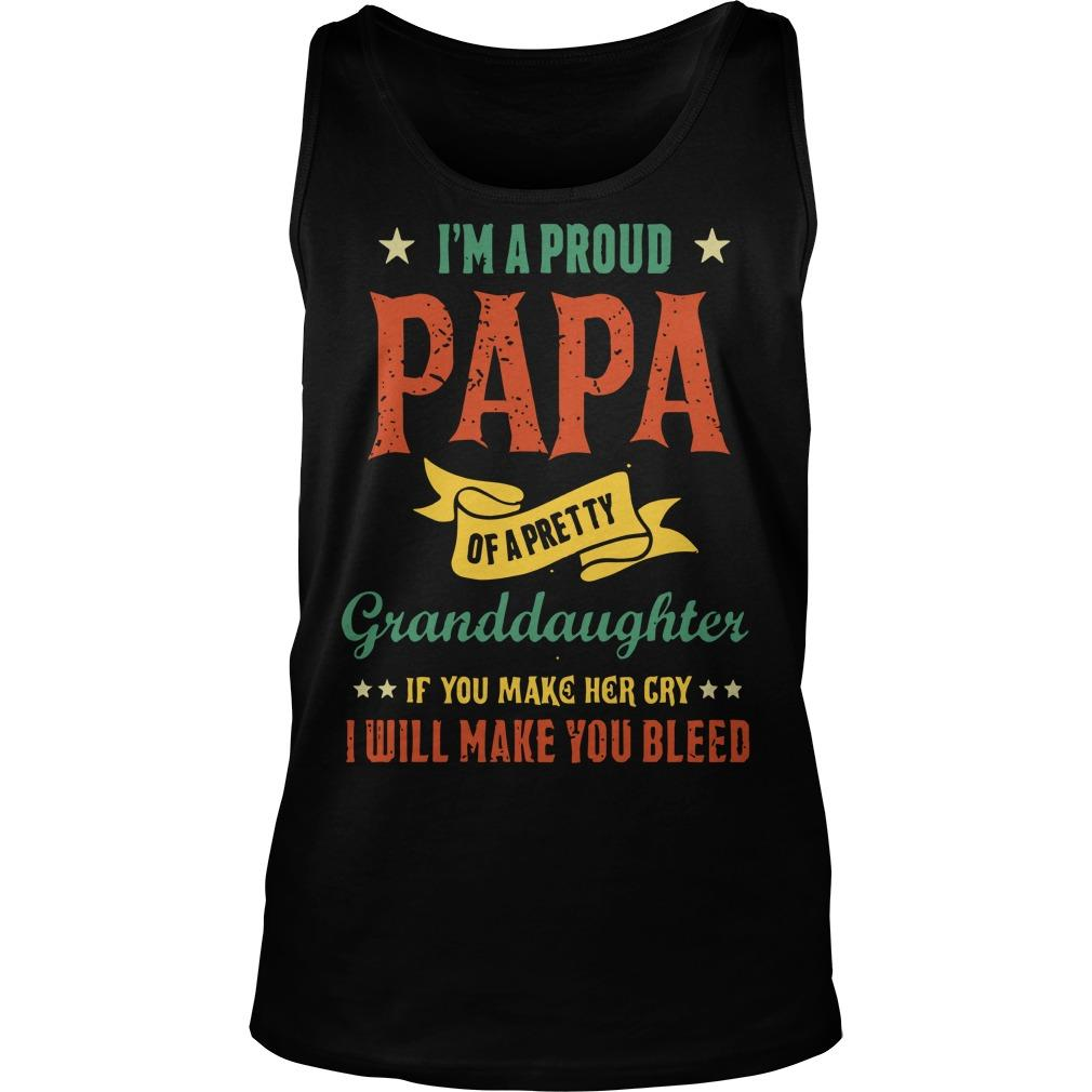 I'm A Proud Papa Of A Pretty Granddaughter If You Make Her Cry I Will Make You Bleed Tank Top