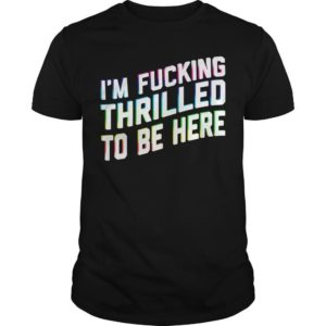 I'm Fucking Thrilled To Be Here Shirt