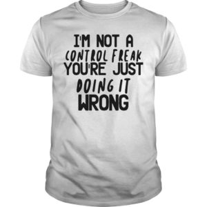 I'm Not A Control Freak You're Just Doing It Wrong Shirt