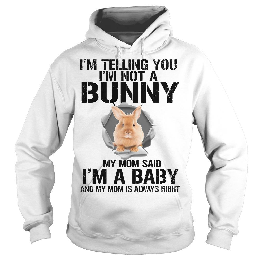 I'm Telling You I'm Not A Bunny My Mom Said I'm A Baby Hoodie