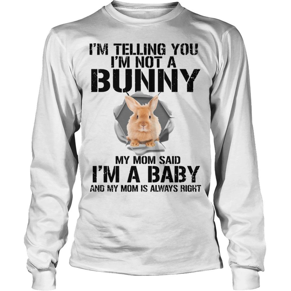 I'm Telling You I'm Not A Bunny My Mom Said I'm A Baby Longsleeve