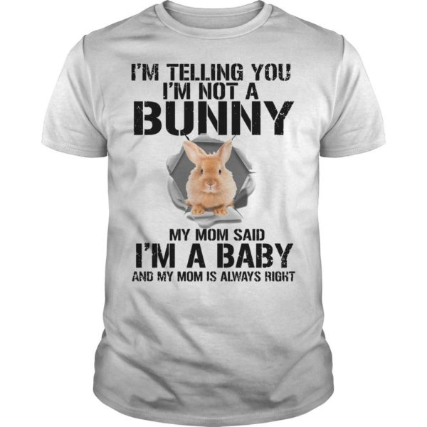 I'm Telling You I'm Not A Bunny My Mom Said I'm A Baby Shirt