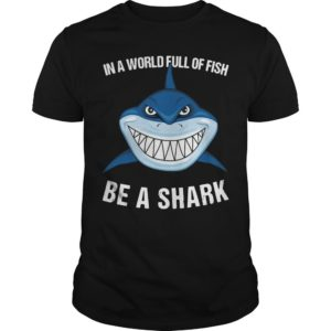 In A World Full Of Fish Be A Shark Shirt