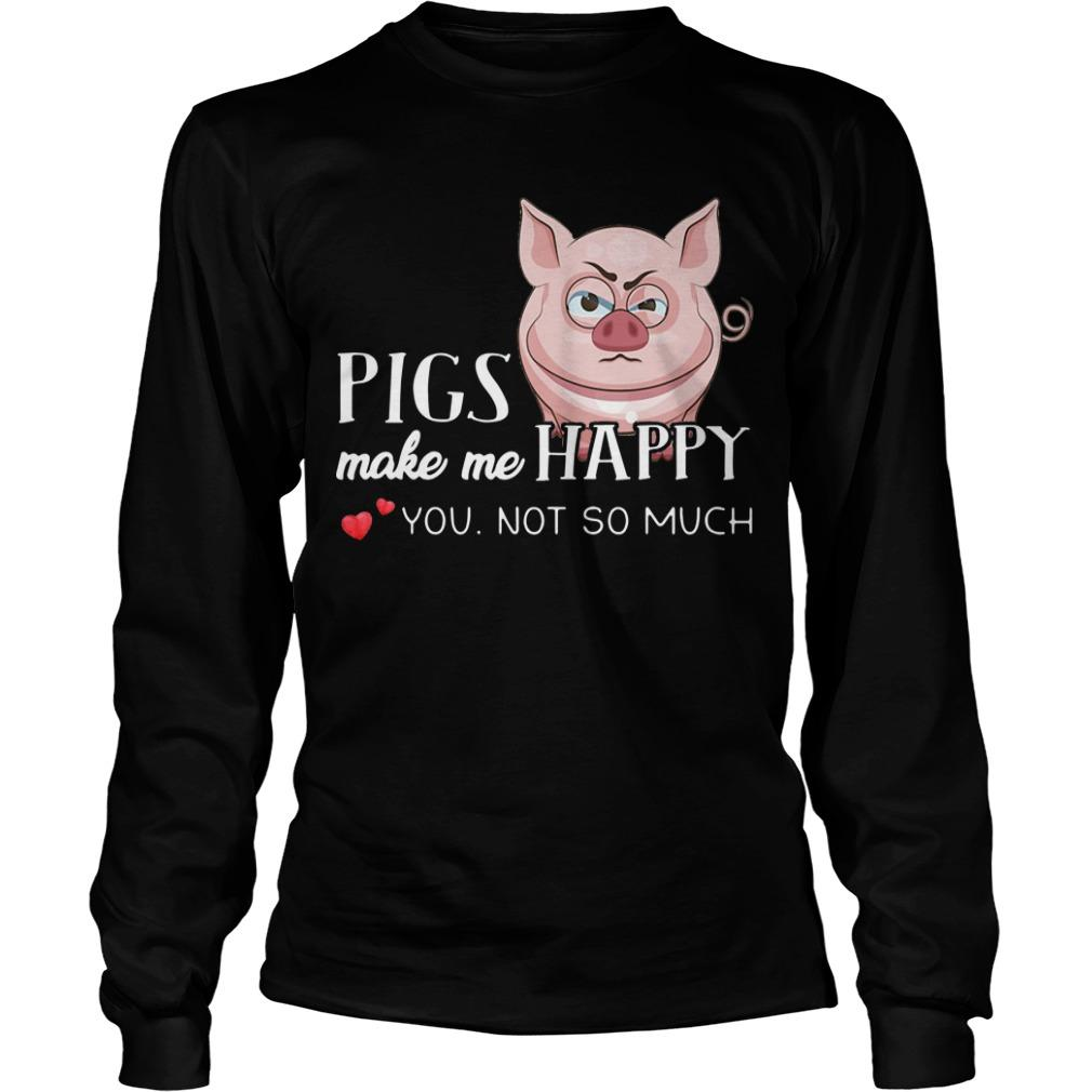Pigs Make Me Happy You Not So Muchs Longsleeve