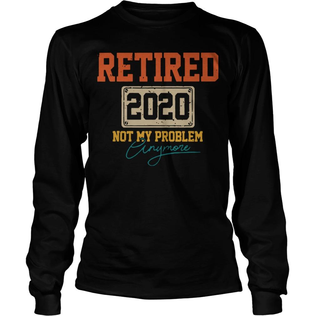 Retired 2020 Not My Problem Anymore Longsleeve