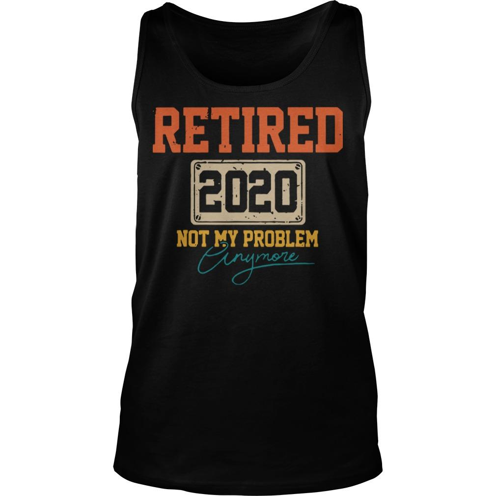 Retired 2020 Not My Problem Anymore Tank Top
