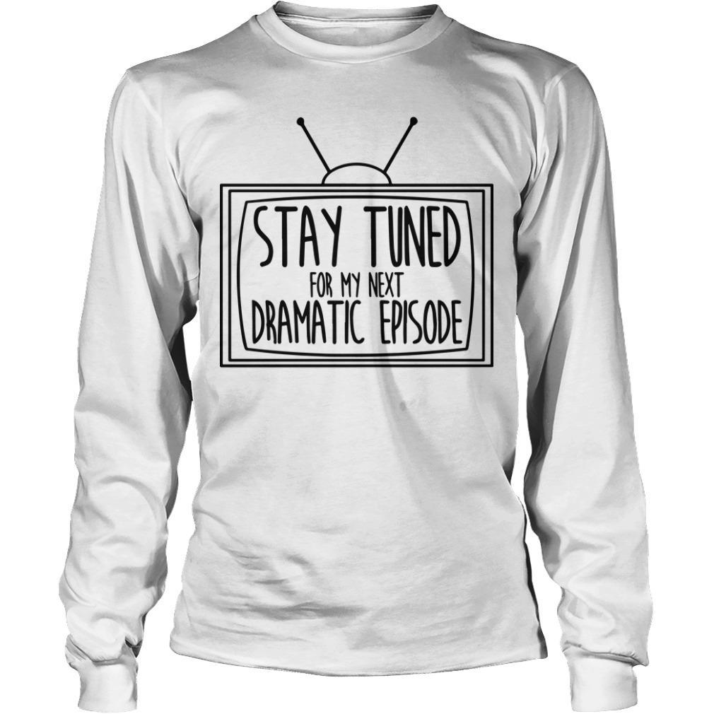 Television Stay Tuned For My Next Dramatic Episode Longsleeve