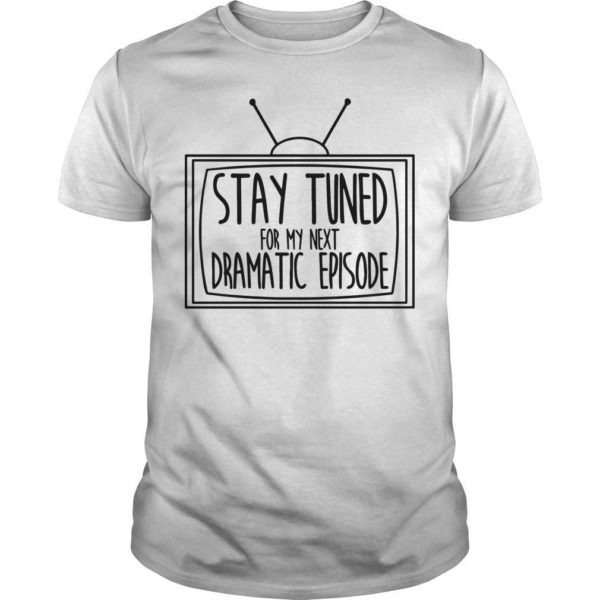 Television Stay Tuned For My Next Dramatic Episode Shirt