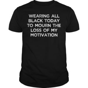 Wearing All Black Today To Mourn The Loss Of My Motivation Shirt