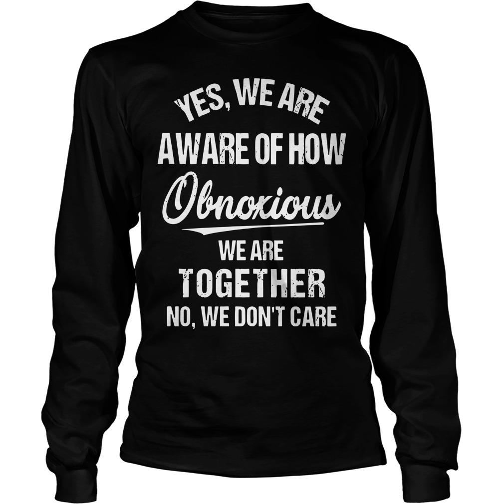 Yes We Are Aware Of How Obnoxious We Are Together No We Don't Care Longsleeve
