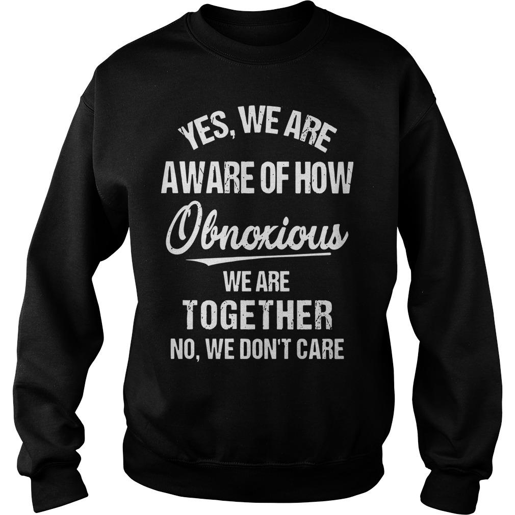 Yes We Are Aware Of How Obnoxious We Are Together No We Don't Care Sweater
