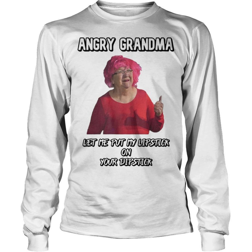Angry Grandma Let Me Put My Lipstick On Your Dipstick Longsleeve