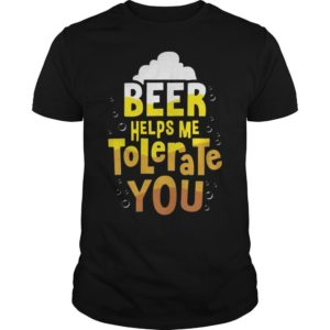 Beer Helps Me To Tolerate You Shirt