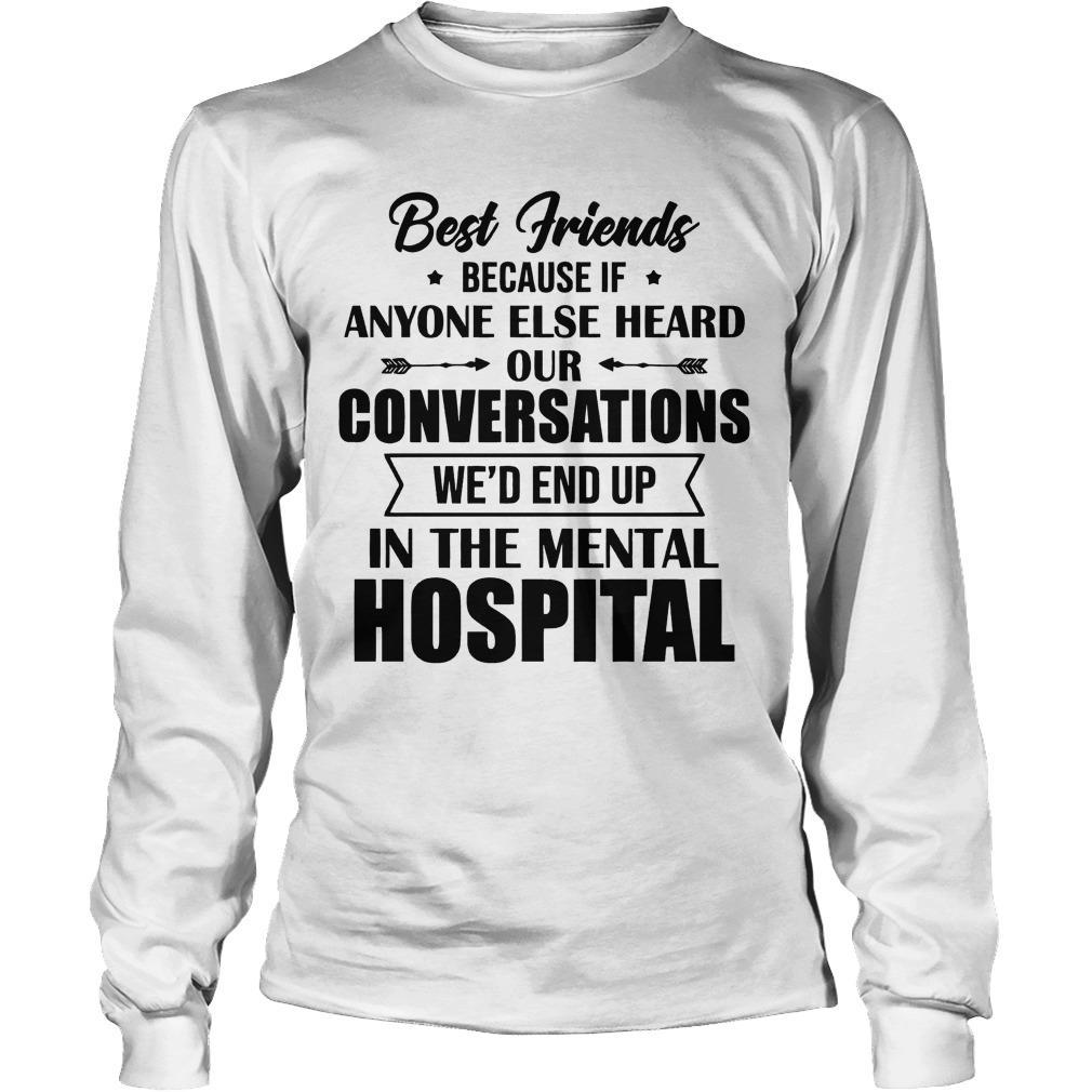 Best Friends Because If Anyone Else Heard Our Conversations We'd End Up Longsleeve
