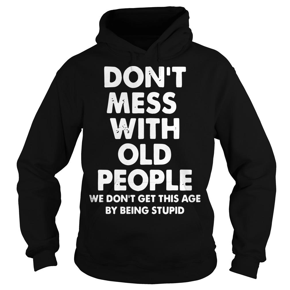 Don't Mess With Old People We Didn't Get This Age By Being Stupid Hoodie