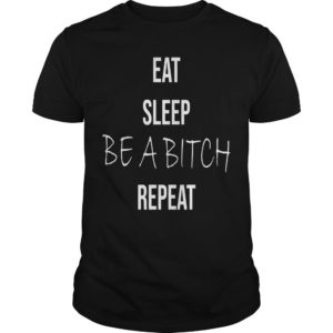 Eat Sleep Be A Bitch Repeat Shirt