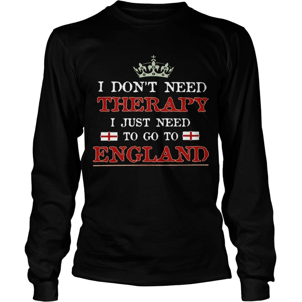 I Don't Need Therapy I Just Need To Go To England Longsleeve