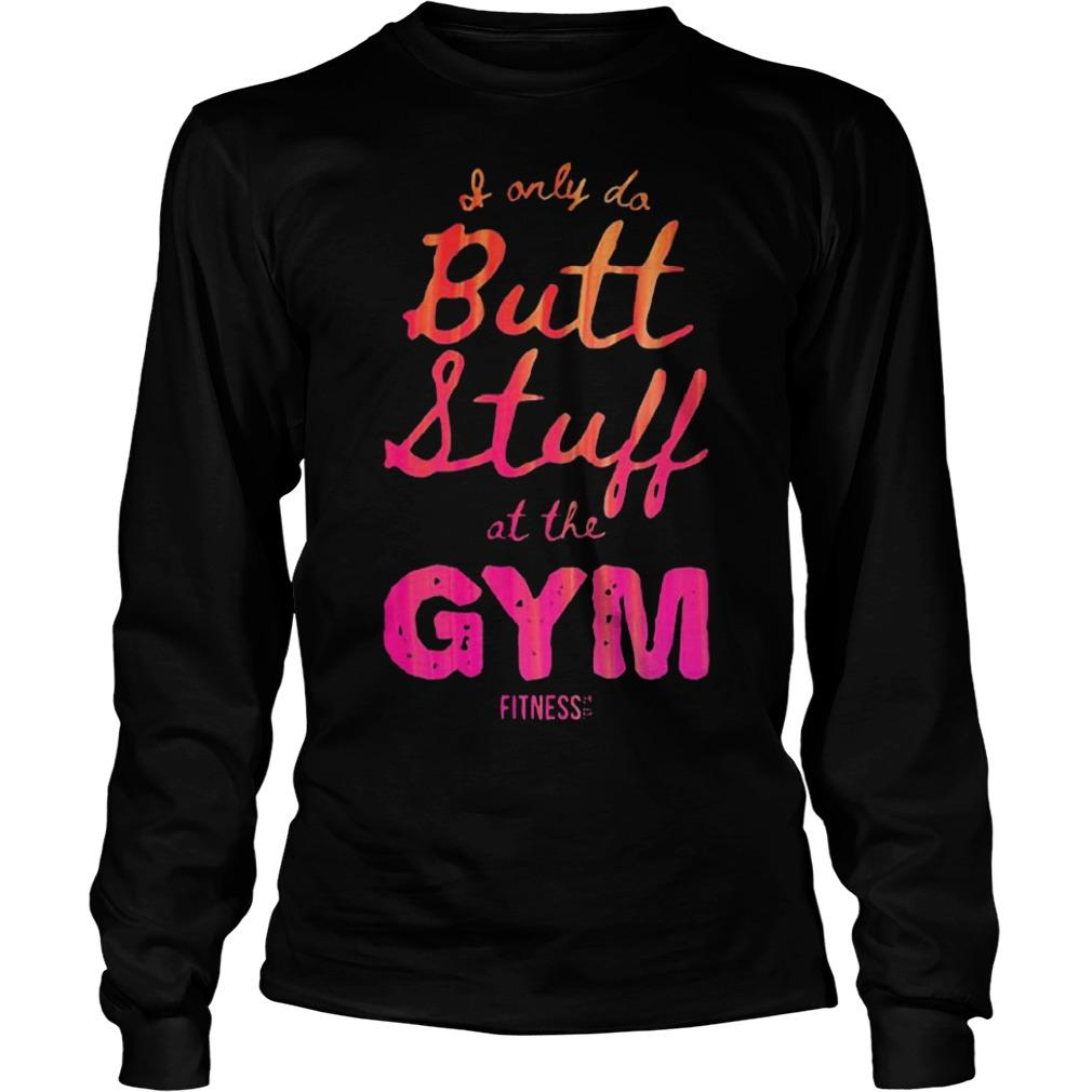 I Only Do Butt Stuff At The Gym Longsleeve