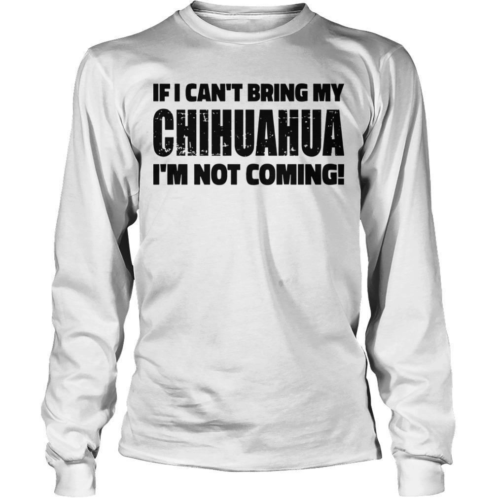 If I Can't Bring My Chihuahua I'm Not Coming Longsleeve