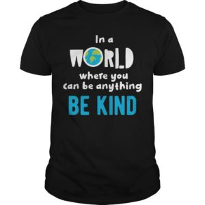 In A World Where You Can Be Anything Be Kind Kind Shirt