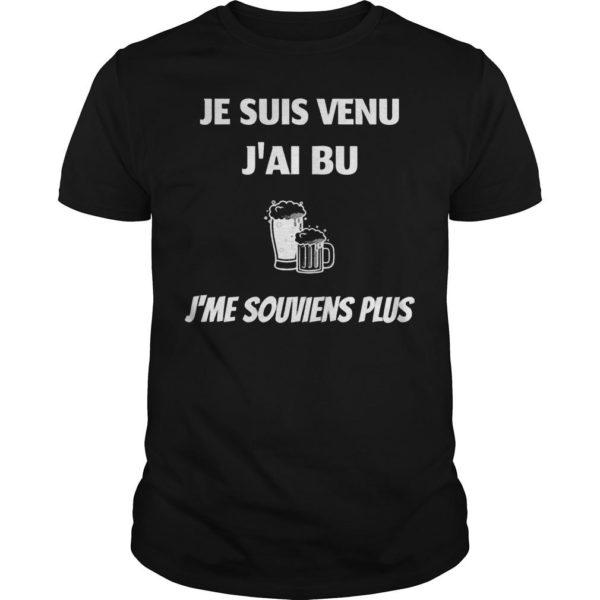 Je Suis Venu J'ai Bu J'me Souviens Plus Shirt