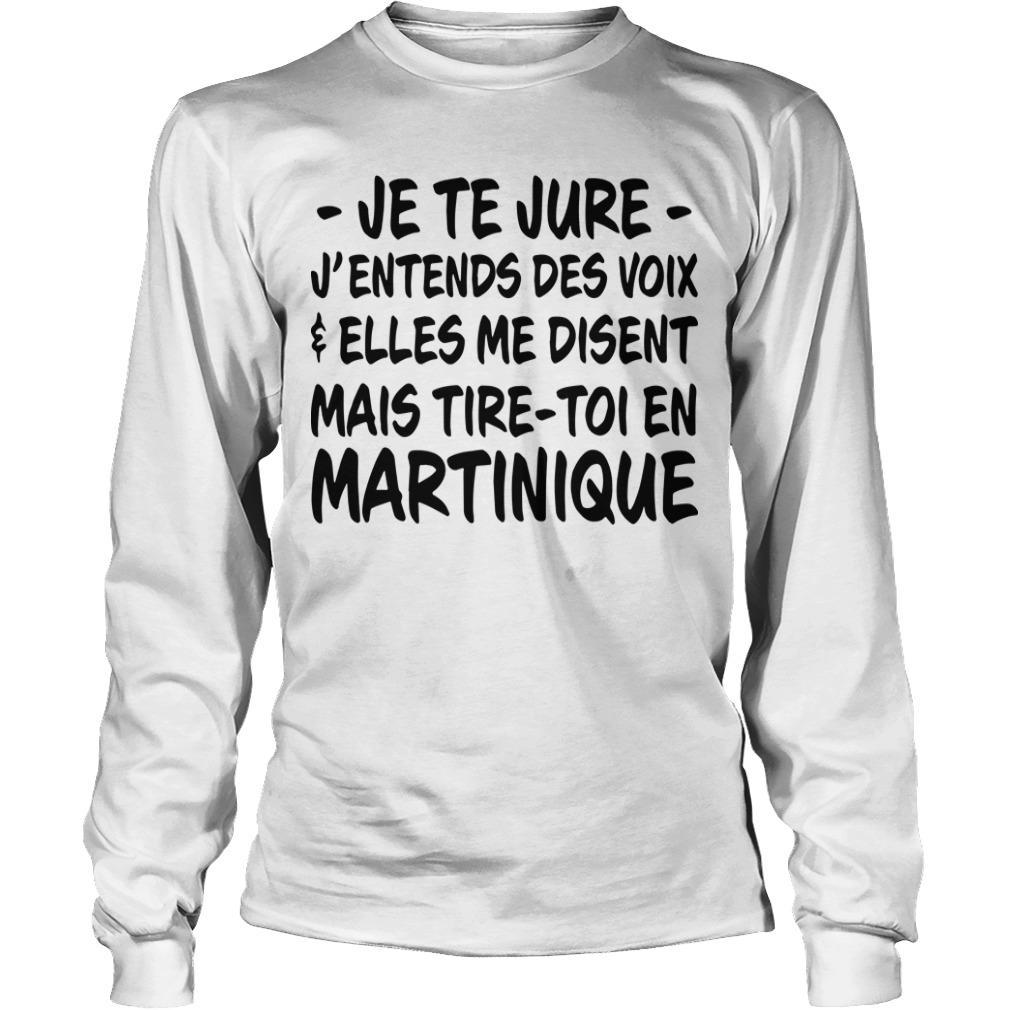 Je Te Jure J'entends Des Voix Elles Me Disent Mais Tire Toi En Martinique Longsleeve
