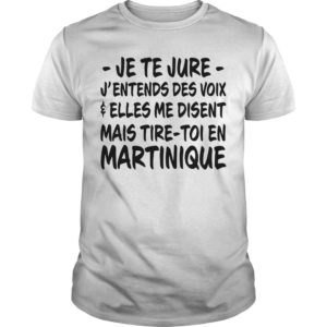 Je Te Jure J'entends Des Voix Elles Me Disent Mais Tire Toi En Martinique Shirt