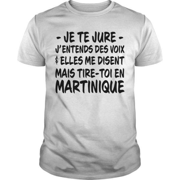 Je Te Jure J'entends Des Voix Elles Me Disent Mais Tire Toi En Martinique Shirt