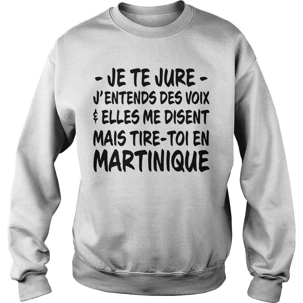 Je Te Jure J'entends Des Voix Elles Me Disent Mais Tire Toi En Martinique Sweater