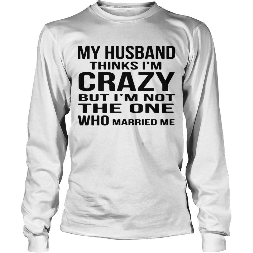 My Husband Thinks I'm Crazy But I'm Not The One Who Married Me Longsleeve
