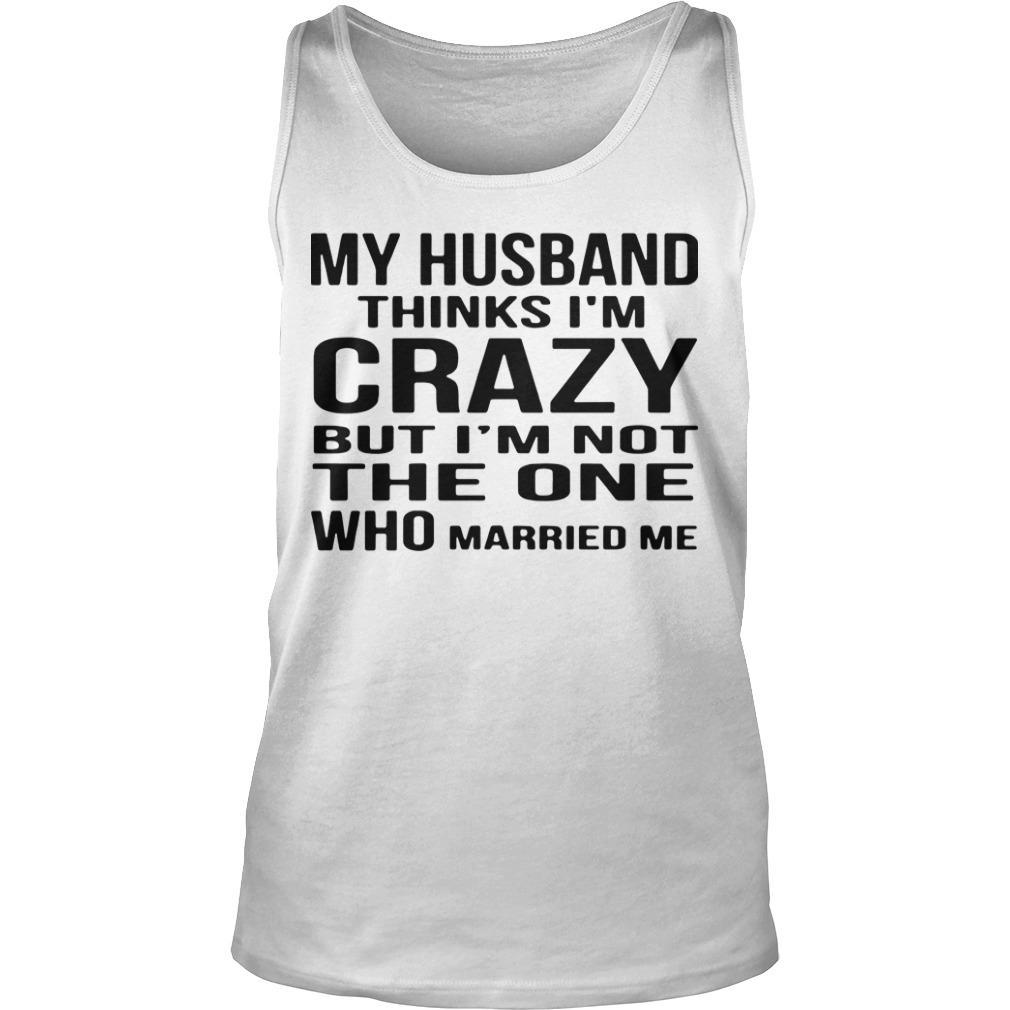 My Husband Thinks I'm Crazy But I'm Not The One Who Married Me Tank Top