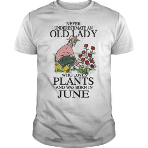Never Underestimate An Old Lady Who Loves Plants And Was Born In June Shirt