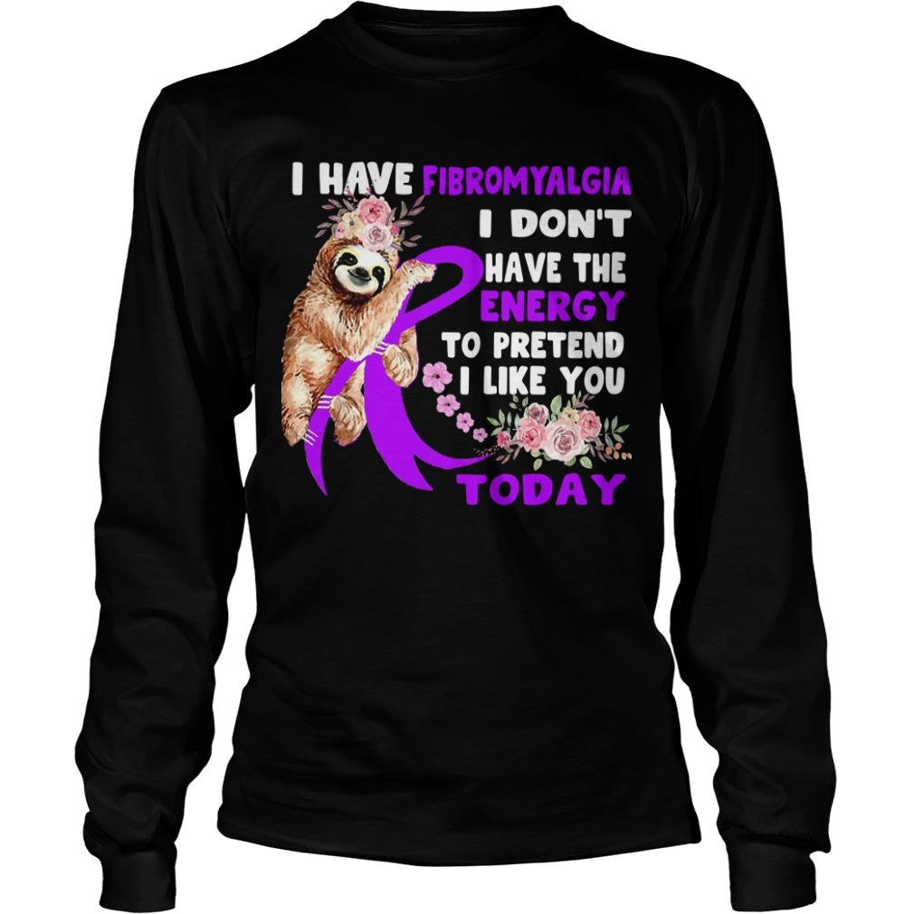 Sloth I Have Fibromyalgia I Don't Have The Energy To Pretend I Like You Today Longsleeve