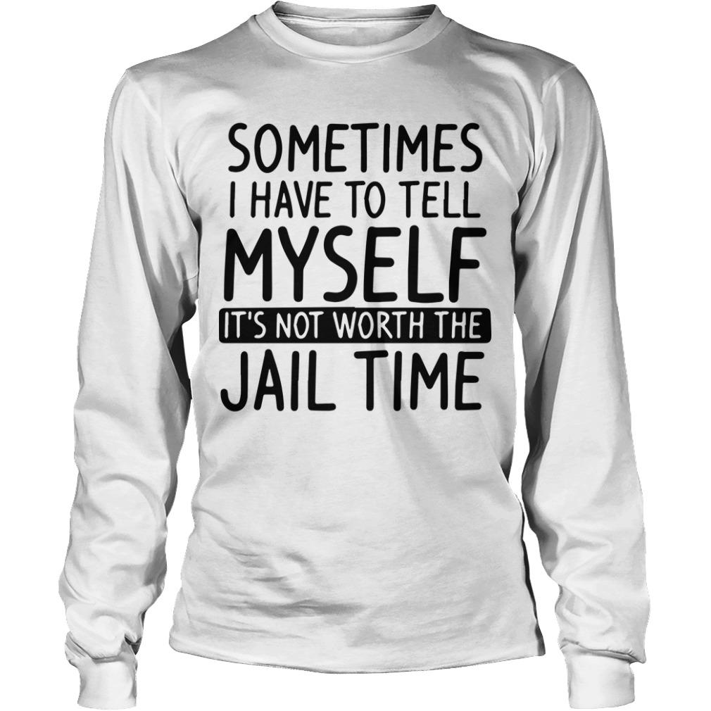 Sometimes I Have To Tell Myself It's Not Worth The Jail Time Longsleeve