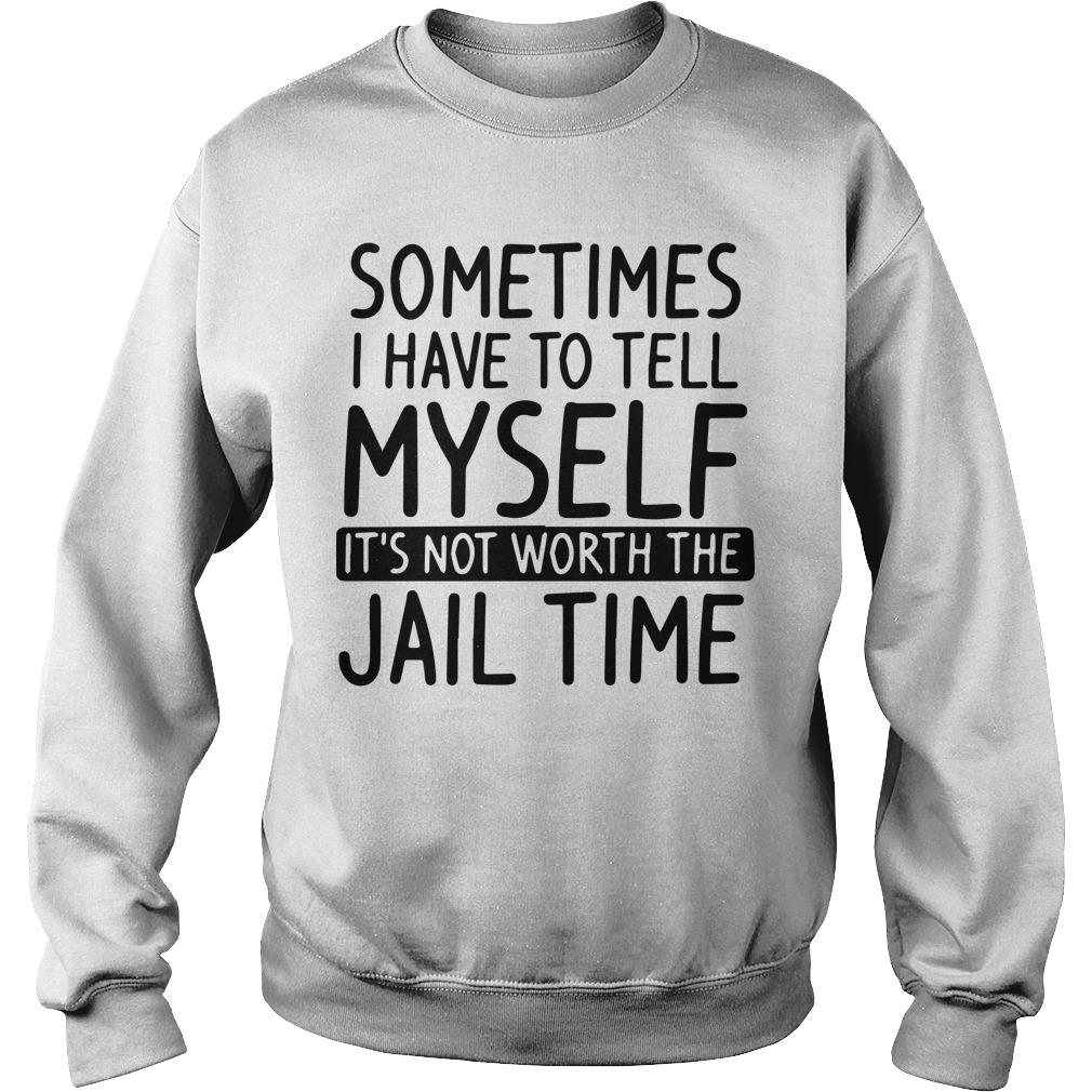 Sometimes I Have To Tell Myself It's Not Worth The Jail Time Sweater