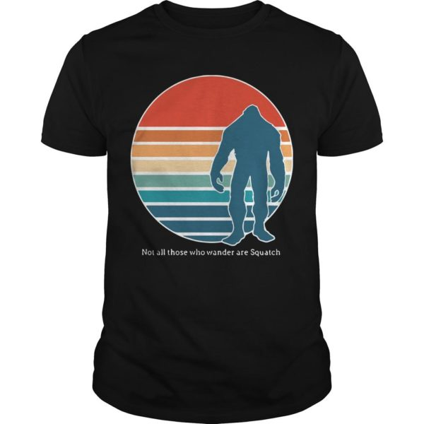 Vintage Bigfoot Not All Those Who Wander Are Squatch Shirt