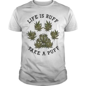 Weed Life Is Ruff Take A Puff Shirt