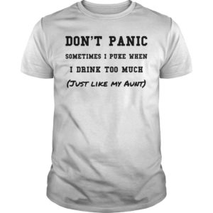 Don't Panic Sometimes I Puke When I Drink Too Much Just Like My Aunt Shirt