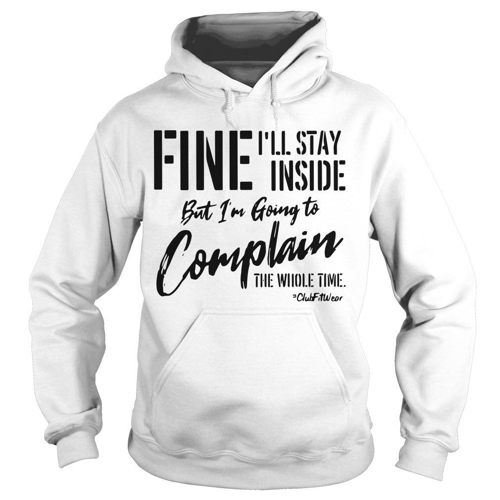 Fine I'll Stay Inside But I'm Going To Complain The Whole Time Hoodie