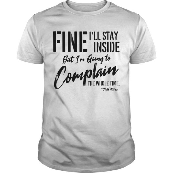 Fine I'll Stay Inside But I'm Going To Complain The Whole Time Shirt