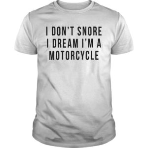 I Don't Snore I Dream I'm A Motorcycle Shirt