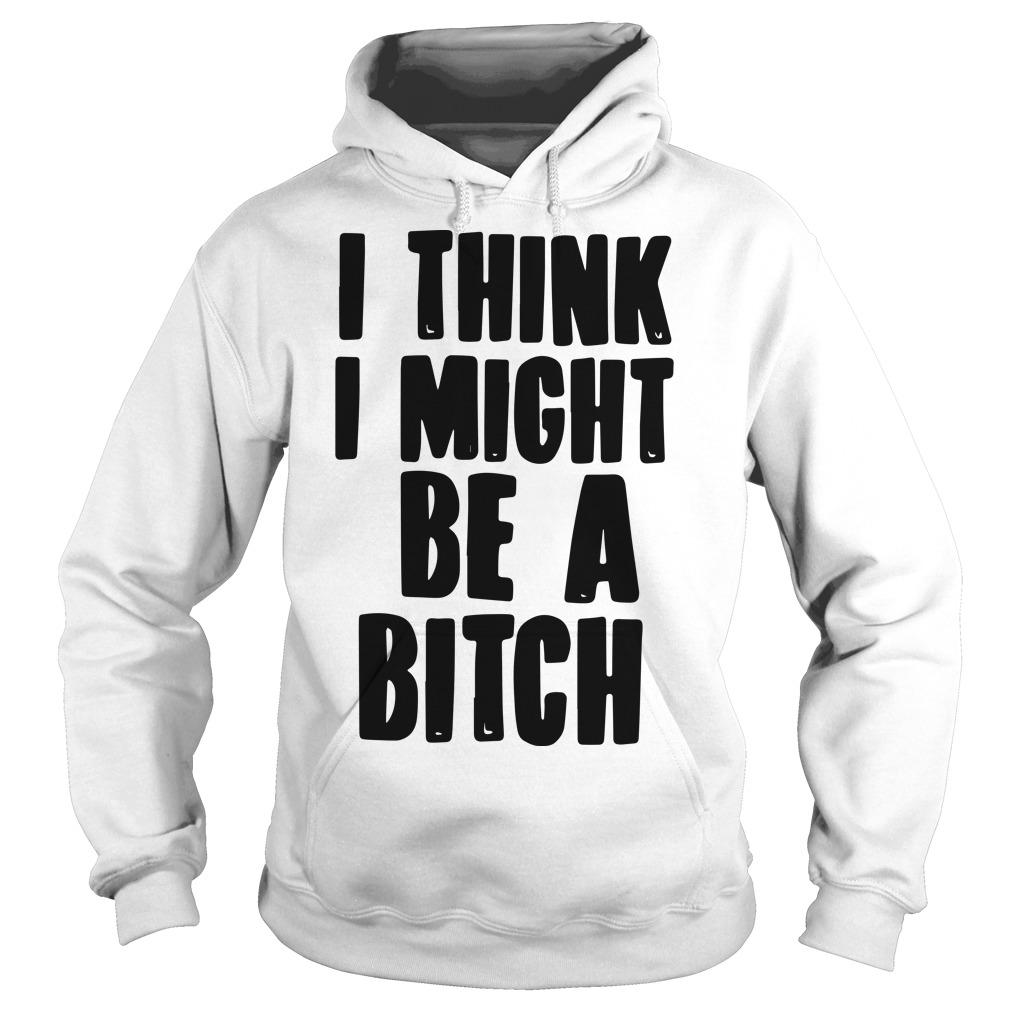 I Think I Might Be A Bitch Hoodie