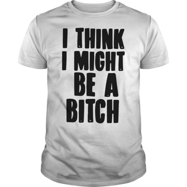 I Think I Might Be A Bitch Shirt