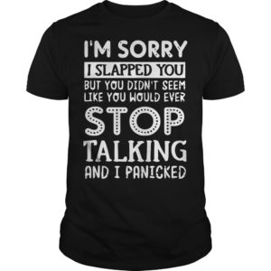 I'm Sorry I Slapped You But You Didn't Seem Like You Would Ever Stop Talking Shirt