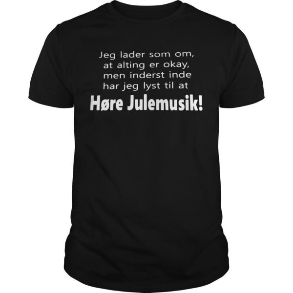 Jeg Lader Som Om At Alting Er Okay Men Inderst Inde Har Jeg Lyst Til At Høre Julemusik Shirt