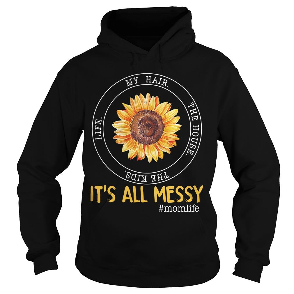 Sunflower My Hair The House The Kids Life It's All Messy Hoodie
