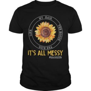 Sunflower My Hair The House The Kids Life It's All Messy Shirt