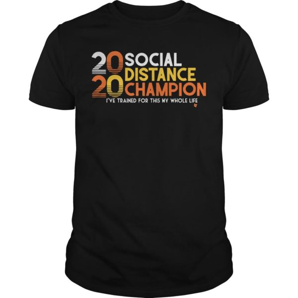 20 Social Distance Champion I've Trained For This My Whole Life Shirt