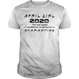 April Girl 2020 The One Where I Celebrate My Birthday In Quarantine Shirt