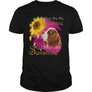 Cavalier King Charles Spaniel You Are My Sunshine My Only Sunshine Shirt